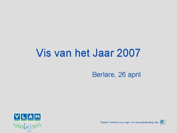 Vis van het Jaar 2007 Berlare, 26 april Vlaams Centrum voor Agro- en Visserijmarketing