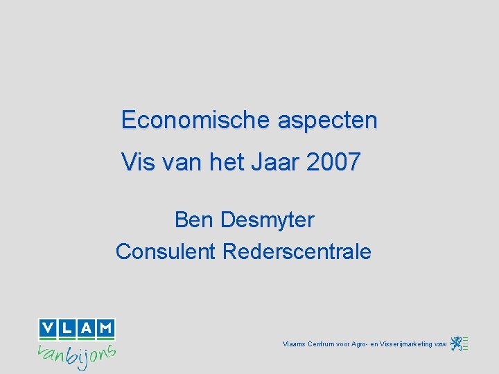 Economische aspecten Vis van het Jaar 2007 Ben Desmyter Consulent Rederscentrale Vlaams Centrum voor