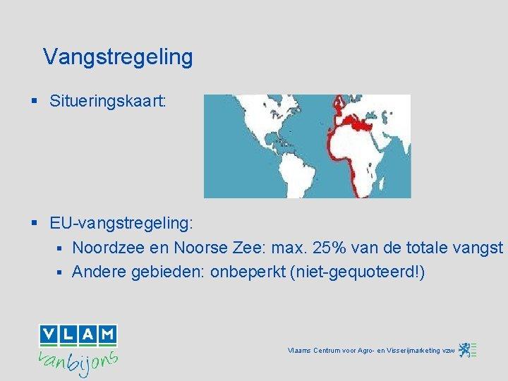 Vangstregeling § Situeringskaart: § EU-vangstregeling: § Noordzee en Noorse Zee: max. 25% van de