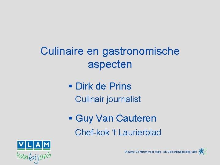 Culinaire en gastronomische aspecten § Dirk de Prins Culinair journalist § Guy Van Cauteren