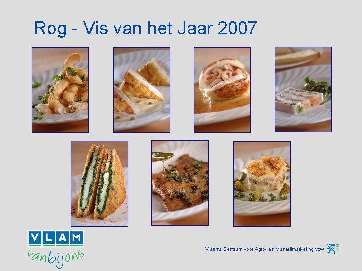 Rog - Vis van het Jaar 2007 Vlaams Centrum voor Agro- en Visserijmarketing vzw