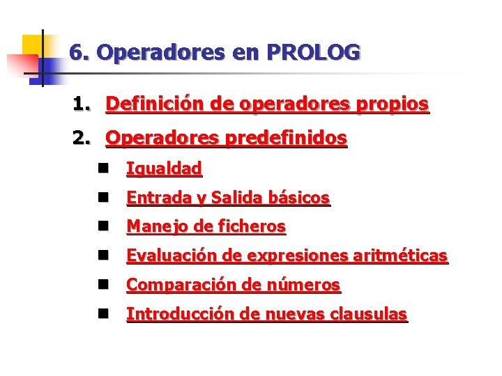 6. Operadores en PROLOG 1. Definición de operadores propios 2. Operadores predefinidos n Igualdad