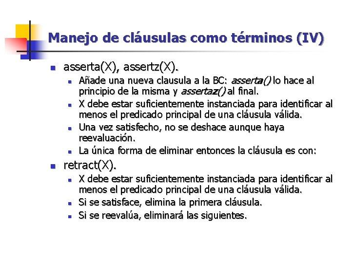 Manejo de cláusulas como términos (IV) n asserta(X), assertz(X). n n n Añade una