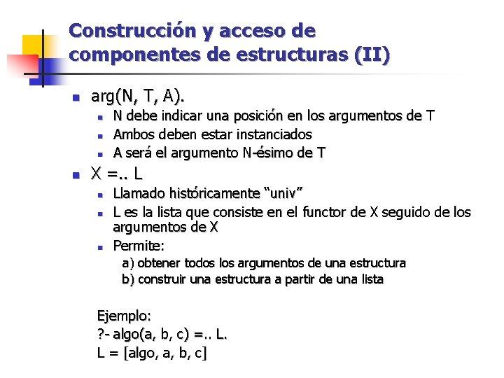 Construcción y acceso de componentes de estructuras (II) n arg(N, T, A). n n