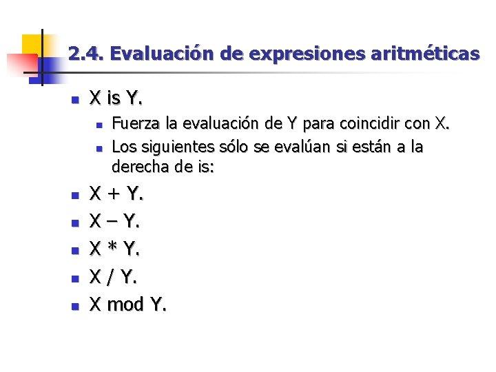 2. 4. Evaluación de expresiones aritméticas n X is Y. n n n n