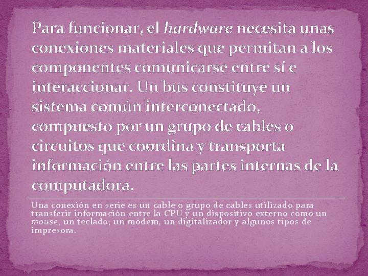 Para funcionar, el hardware necesita unas conexiones materiales que permitan a los componentes comunicarse