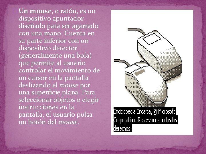 � Un mouse, o ratón, es un dispositivo apuntador diseñado para ser agarrado con