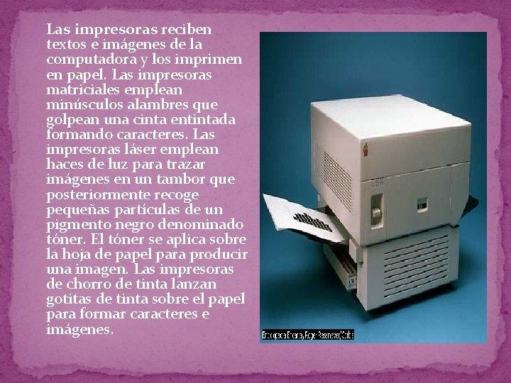 � Las impresoras reciben textos e imágenes de la computadora y los imprimen en
