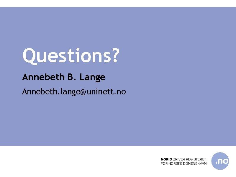 Questions? Annebeth B. Lange Annebeth. lange@uninett. no