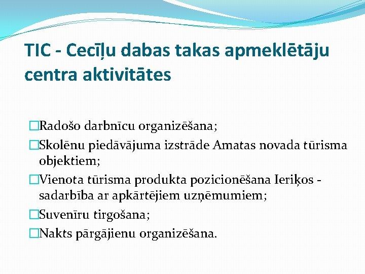 TIC - Cecīļu dabas takas apmeklētāju centra aktivitātes �Radošo darbnīcu organizēšana; �Skolēnu piedāvājuma izstrāde