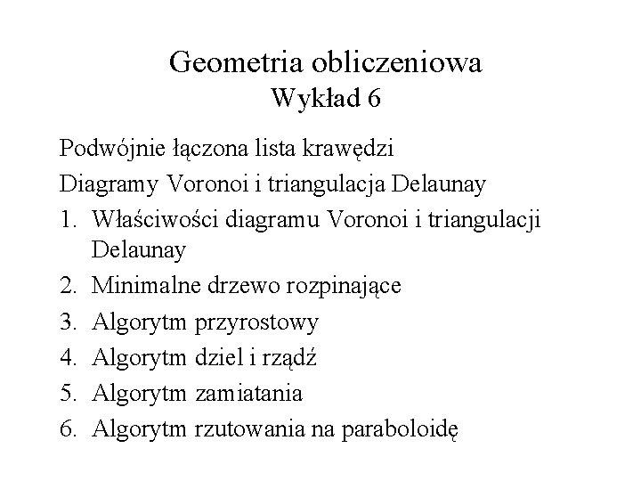 Geometria obliczeniowa Wykład 6 Podwójnie łączona lista krawędzi Diagramy Voronoi i triangulacja Delaunay 1.