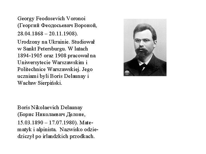 Georgy Feodosevich Voronoi (Георгий Феодосьевич Вороной, 28. 04. 1868 – 20. 11. 1908). Urodzony