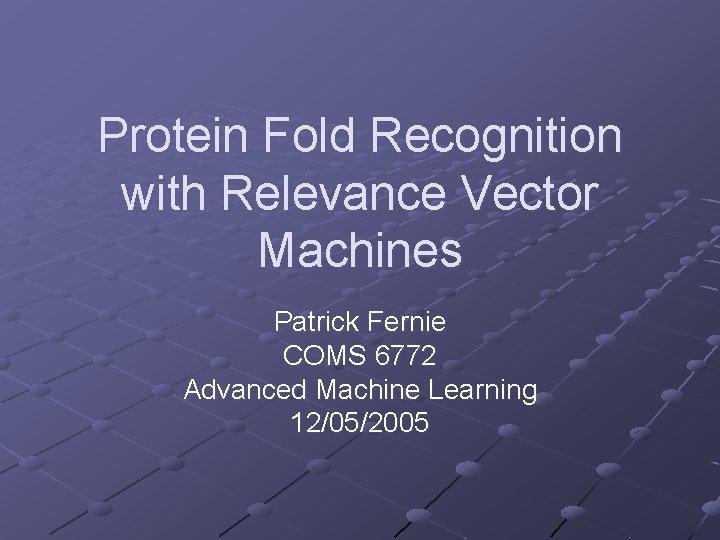 Protein Fold Recognition with Relevance Vector Machines Patrick Fernie COMS 6772 Advanced Machine Learning