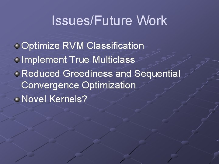 Issues/Future Work Optimize RVM Classification Implement True Multiclass Reduced Greediness and Sequential Convergence Optimization