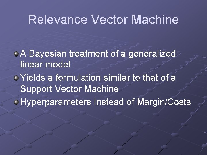 Relevance Vector Machine A Bayesian treatment of a generalized linear model Yields a formulation