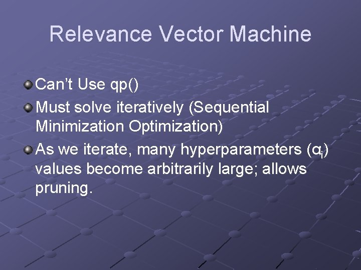 Relevance Vector Machine Can't Use qp() Must solve iteratively (Sequential Minimization Optimization) As we