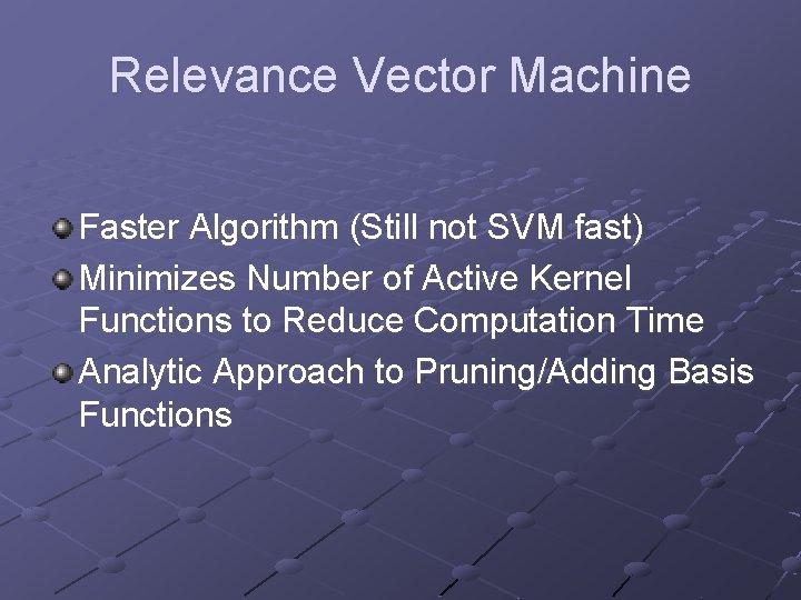 Relevance Vector Machine Faster Algorithm (Still not SVM fast) Minimizes Number of Active Kernel