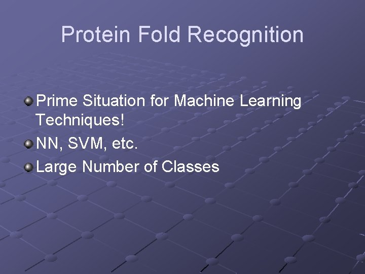 Protein Fold Recognition Prime Situation for Machine Learning Techniques! NN, SVM, etc. Large Number