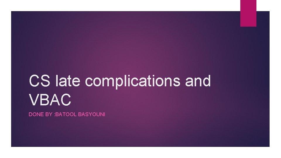CS late complications and VBAC DONE BY : BATOOL BASYOUNI