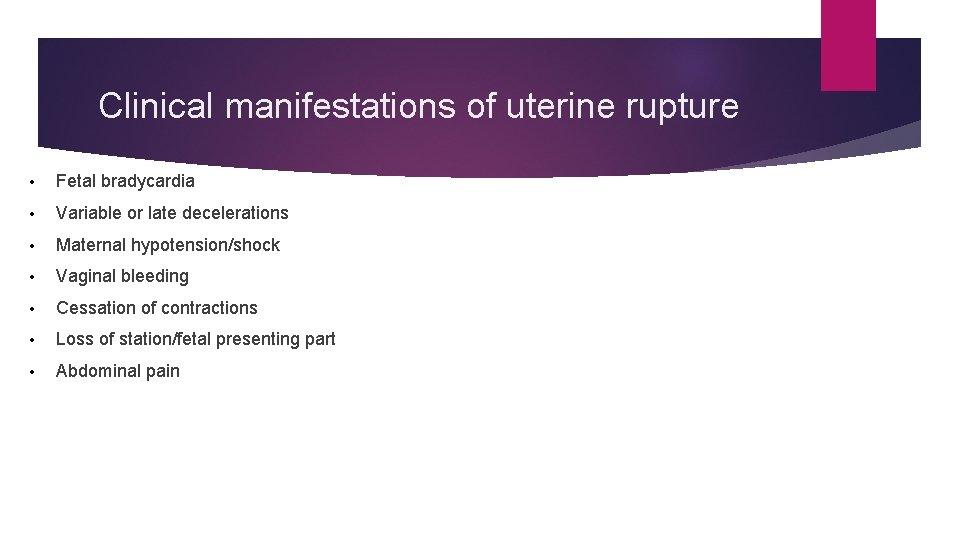 Clinical manifestations of uterine rupture • Fetal bradycardia • Variable or late decelerations •