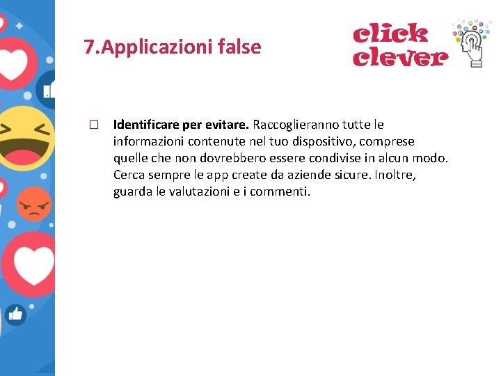 7. Applicazioni false � Identificare per evitare. Raccoglieranno tutte le informazioni contenute nel tuo