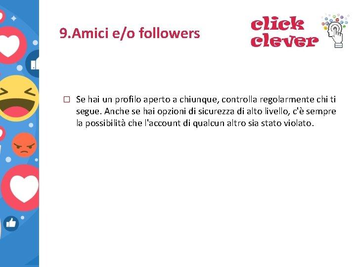 9. Amici e/o followers � Se hai un profilo aperto a chiunque, controlla regolarmente