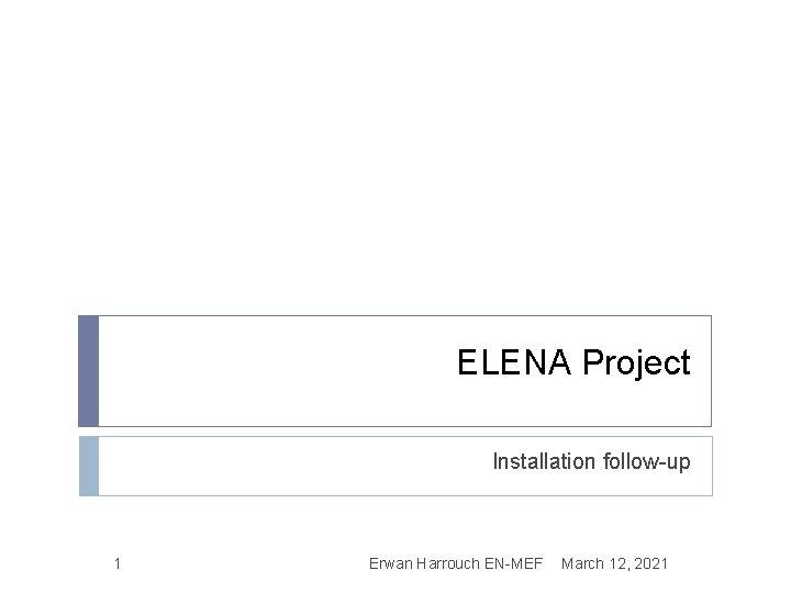 ELENA Project Installation follow-up 1 Erwan Harrouch EN-MEF March 12, 2021