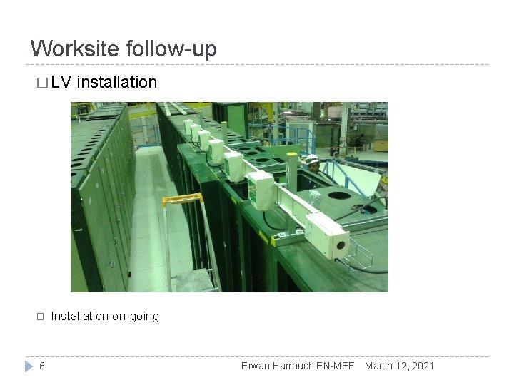 Worksite follow-up � LV � 6 installation Installation on-going Erwan Harrouch EN-MEF March 12,