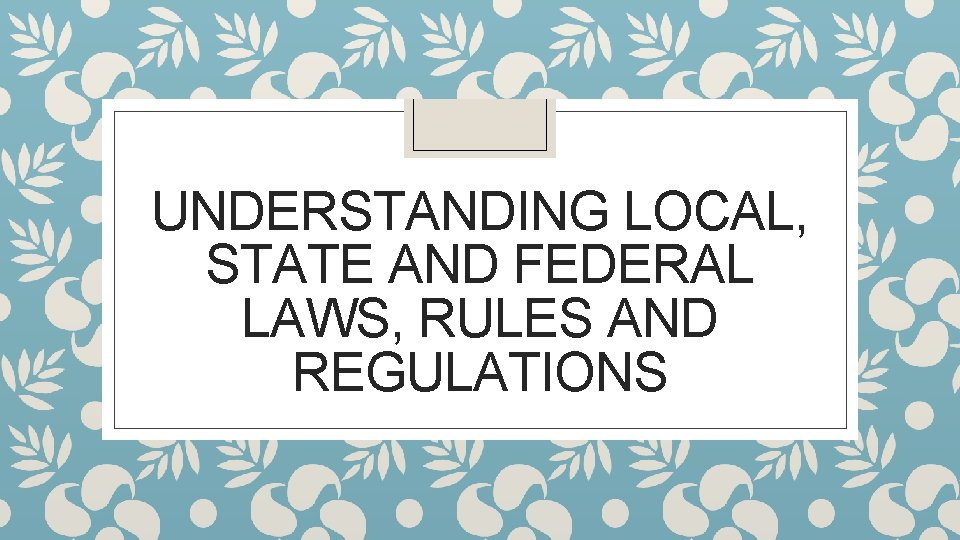 UNDERSTANDING LOCAL, STATE AND FEDERAL LAWS, RULES AND REGULATIONS