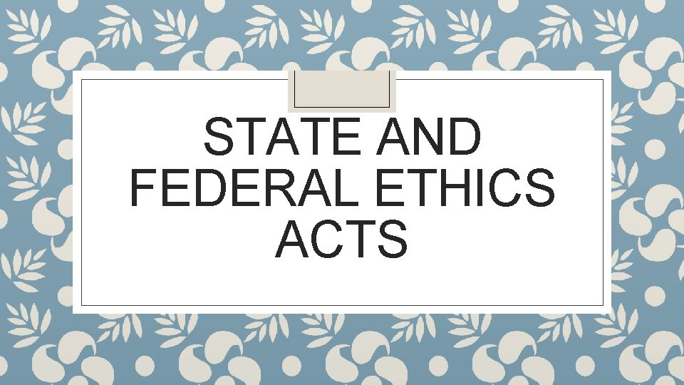 STATE AND FEDERAL ETHICS ACTS