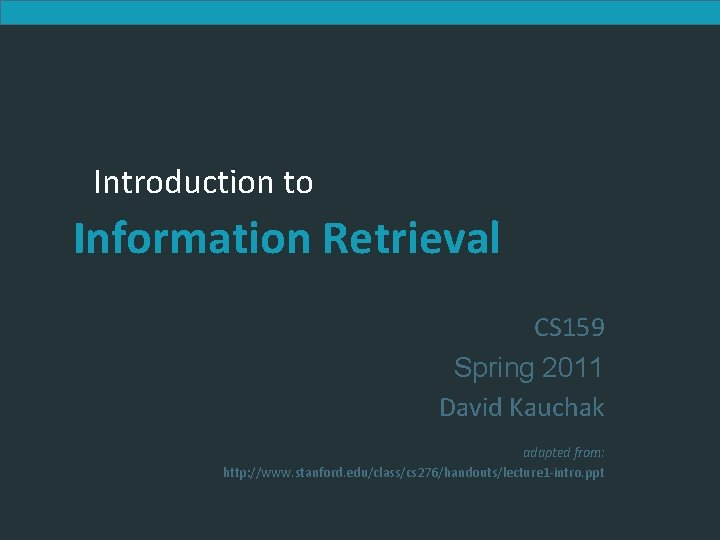 Introduction to Information Retrieval CS 159 Spring 2011 David Kauchak adapted from: http: //www.