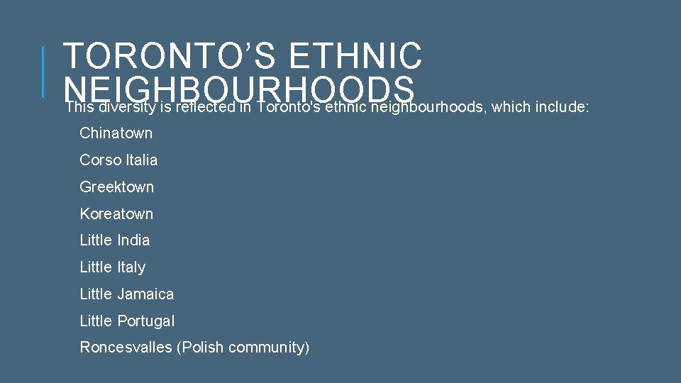TORONTO'S ETHNIC NEIGHBOURHOODS This diversity is reflected in Toronto's ethnic neighbourhoods, which include: Chinatown