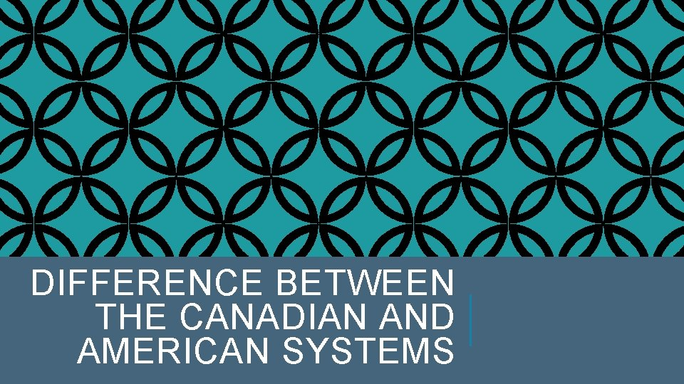 DIFFERENCE BETWEEN THE CANADIAN AND AMERICAN SYSTEMS