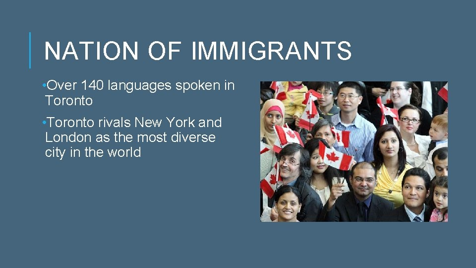 NATION OF IMMIGRANTS • Over 140 languages spoken in Toronto • Toronto rivals New