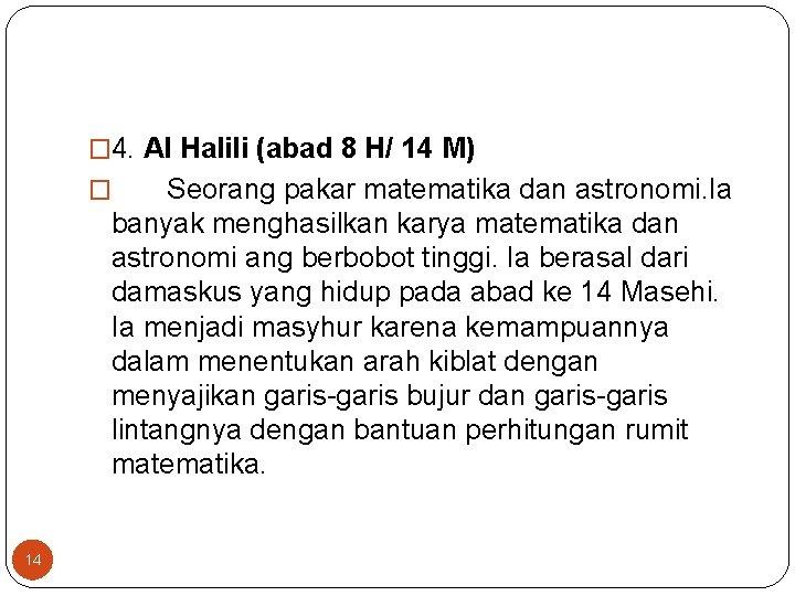 � 4. Al Halili (abad 8 H/ 14 M) Seorang pakar matematika dan astronomi.