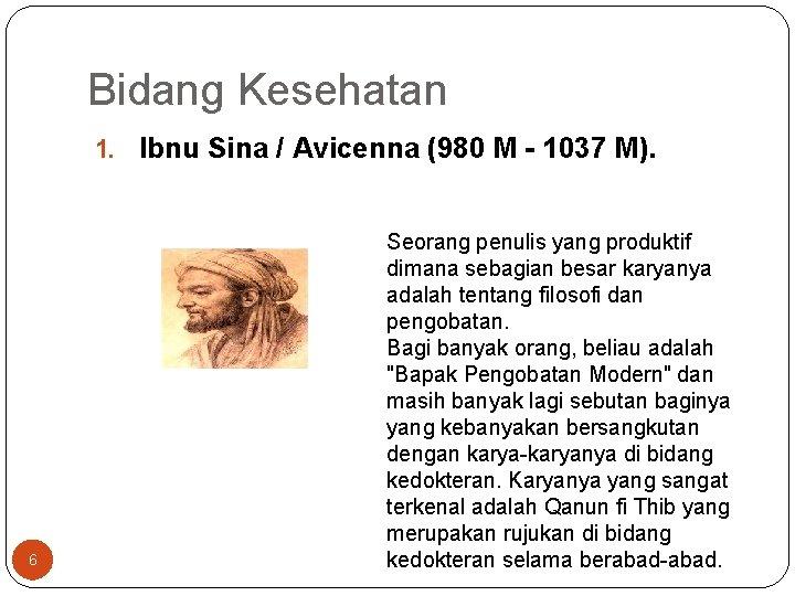Bidang Kesehatan 1. Ibnu Sina / Avicenna (980 M - 1037 M). 6 Seorang