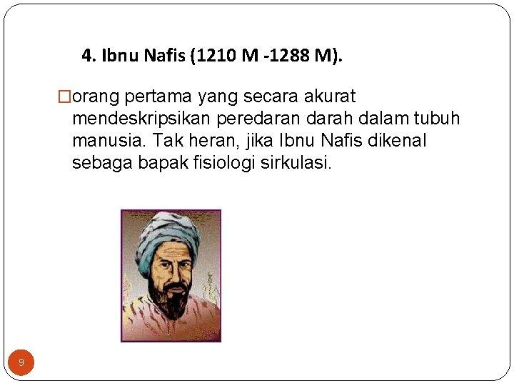 4. Ibnu Nafis (1210 M -1288 M). �orang pertama yang secara akurat mendeskripsikan peredaran