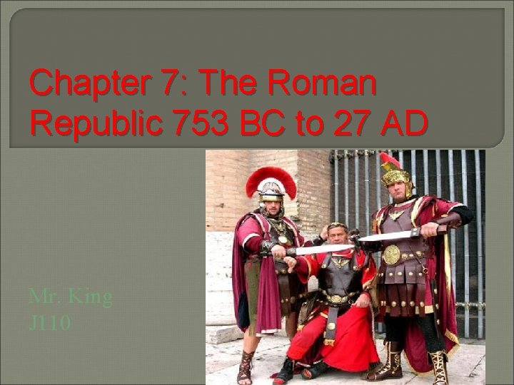 Chapter 7: The Roman Republic 753 BC to 27 AD Mr. King J 110