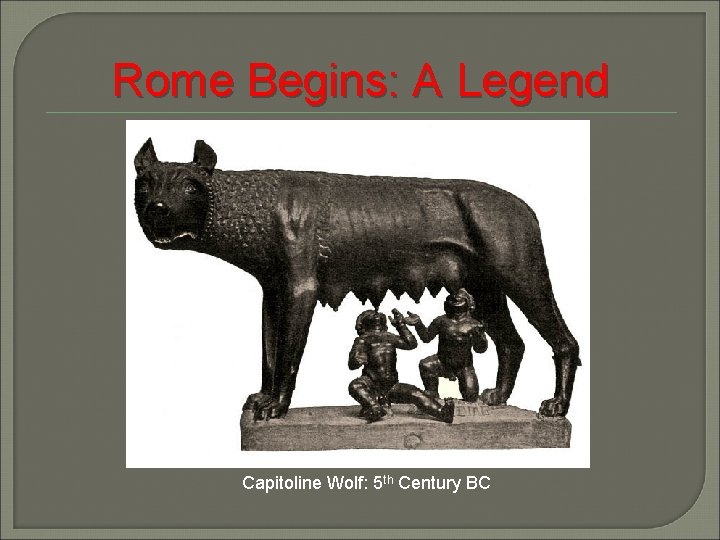Rome Begins: A Legend Capitoline Wolf: 5 th Century BC