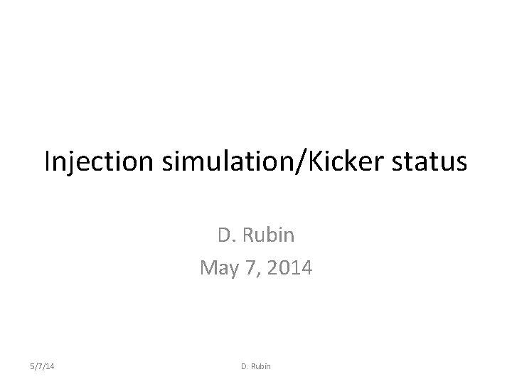 Injection simulation/Kicker status D. Rubin May 7, 2014 5/7/14 D. Rubin