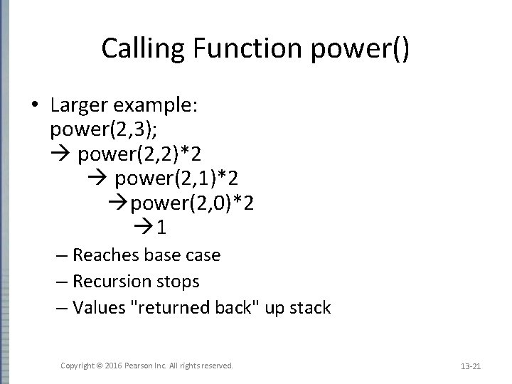 Calling Function power() • Larger example: power(2, 3); power(2, 2)*2 power(2, 1)*2 power(2, 0)*2