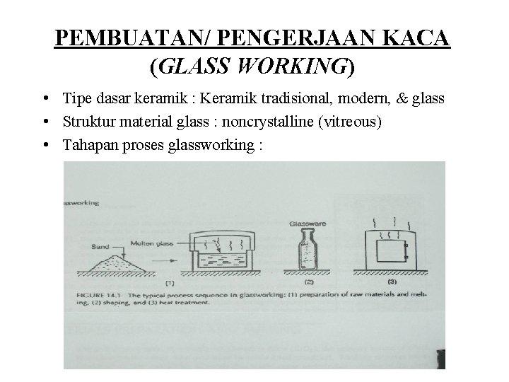 PEMBUATAN/ PENGERJAAN KACA (GLASS WORKING) • Tipe dasar keramik : Keramik tradisional, modern, &