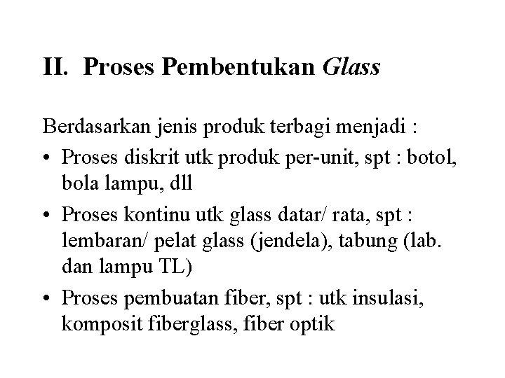 II. Proses Pembentukan Glass Berdasarkan jenis produk terbagi menjadi : • Proses diskrit utk