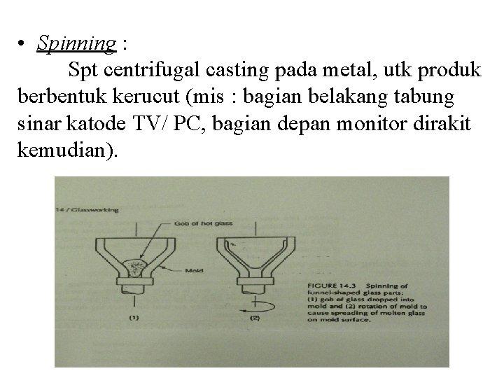 • Spinning : Spt centrifugal casting pada metal, utk produk berbentuk kerucut (mis