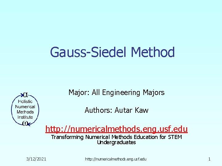 Gauss-Siedel Method Major: All Engineering Majors Authors: Autar Kaw http: //numericalmethods. eng. usf. edu