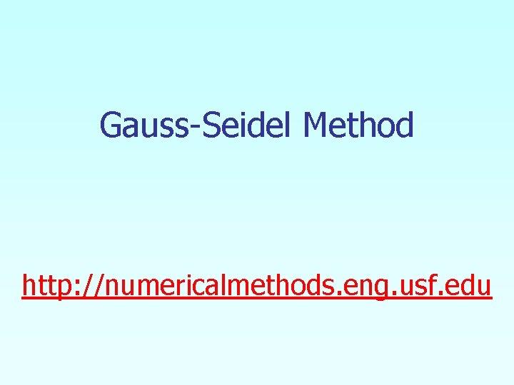 Gauss-Seidel Method http: //numericalmethods. eng. usf. edu
