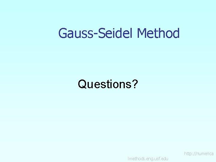 Gauss-Seidel Method Questions? lmethods. eng. usf. edu http: //numerica