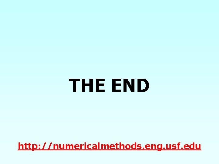 THE END http: //numericalmethods. eng. usf. edu