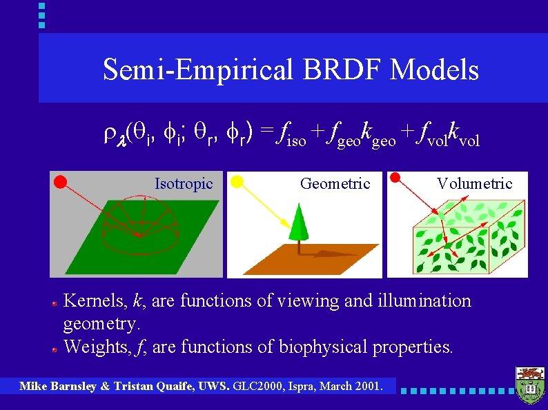 Semi-Empirical BRDF Models rl(qi, fi; qr, fr) = fiso + fgeokgeo + fvolkvol Isotropic