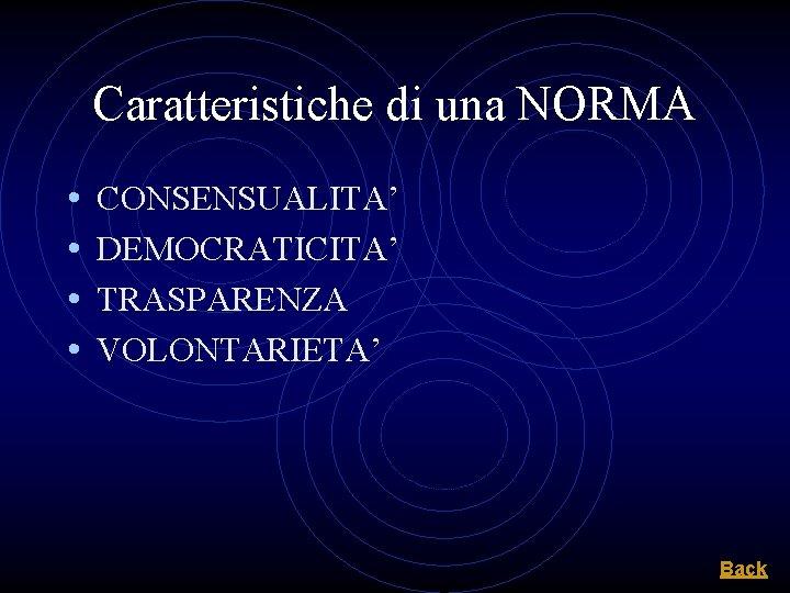 Caratteristiche di una NORMA • • CONSENSUALITA' DEMOCRATICITA' TRASPARENZA VOLONTARIETA' Back